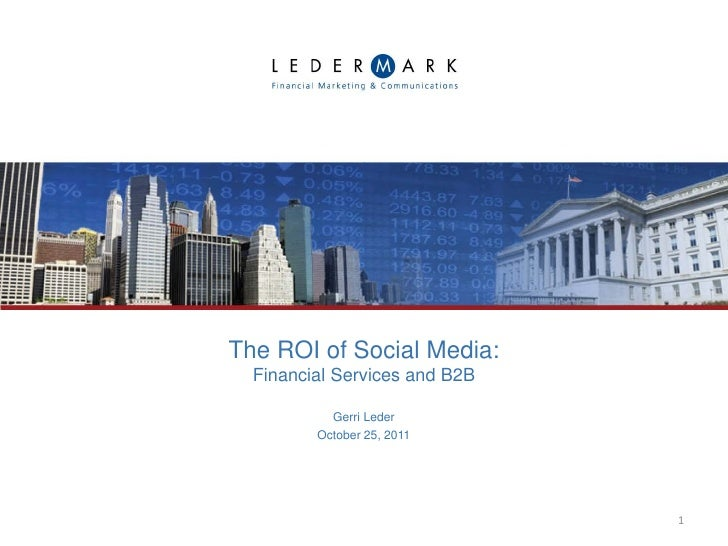 The ROI of Social Media:  Financial Services and B2B           Gerri Leder         October 25, 2011                       ...