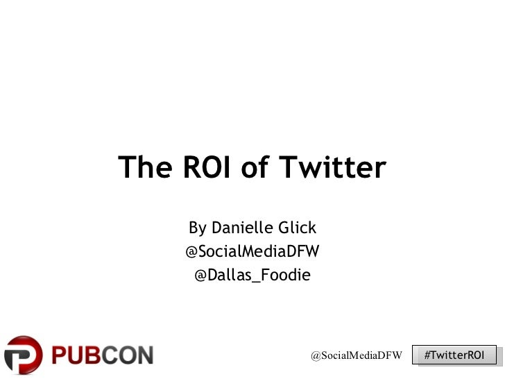 The ROI of Twitter By Danielle Glick @SocialMediaDFW @Dallas_Foodie