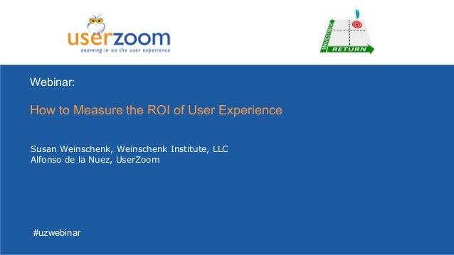 Webinar:How to Measure the ROI of User ExperienceSusan Weinschenk, Weinschenk Institute, LLCAlfonso de la Nuez, UserZoom#u...