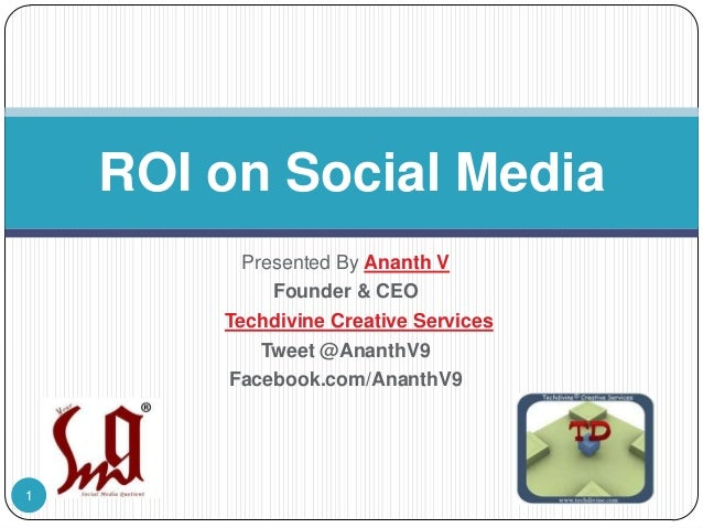 ROI on Social Media Presented By Ananth V Founder & CEO Techdivine Creative Services Tweet @AnanthV9 Facebook.com/AnanthV9...