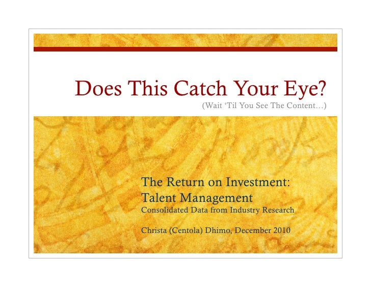Does This Catch Your Eye?                     (Wait 'Til You See The Content…)      The Return on Investment:      Talent ...