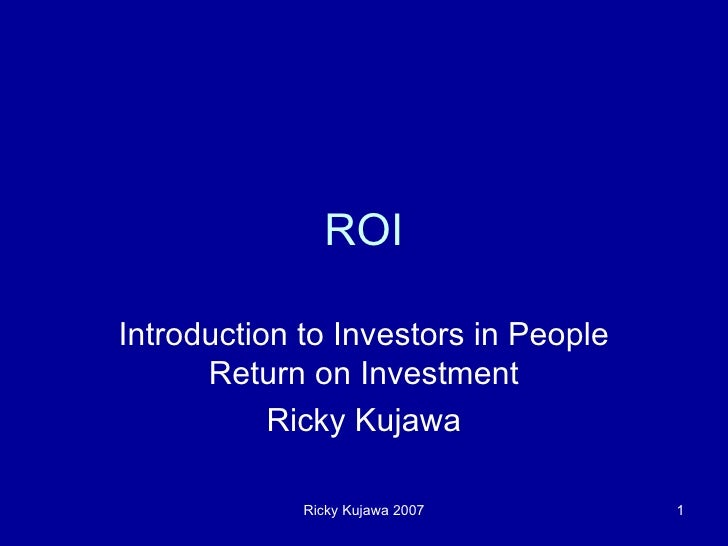 ROI Introduction to Investors in People Return on Investment Ricky Kujawa