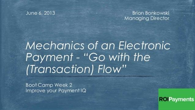 "Brion BonkowskiManaging DirectorJune 6, 2013Boot Camp Week 2Improve your Payment IQMechanics of an ElectronicPayment - ""Go..."