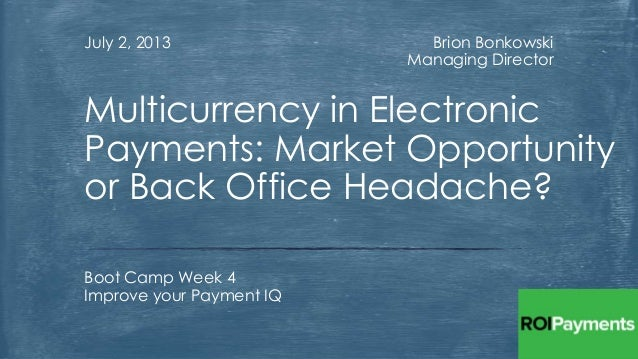 Brion Bonkowski Managing Director July 2, 2013 Boot Camp Week 4 Improve your Payment IQ Multicurrency in Electronic Paymen...