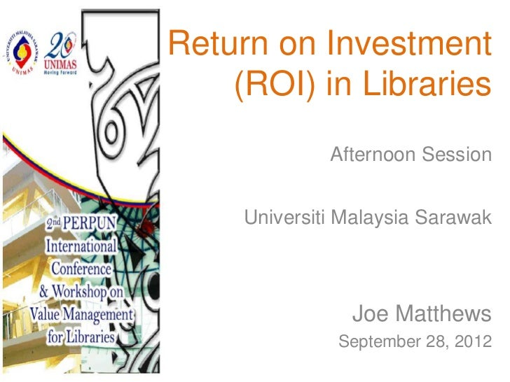Return on Investment    (ROI) in Libraries              Afternoon Session     Universiti Malaysia Sarawak                J...