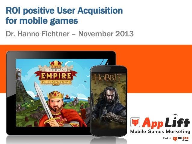ROI positive User Acquisition for mobile games Dr. Hanno Fichtner – November 2013  Part of