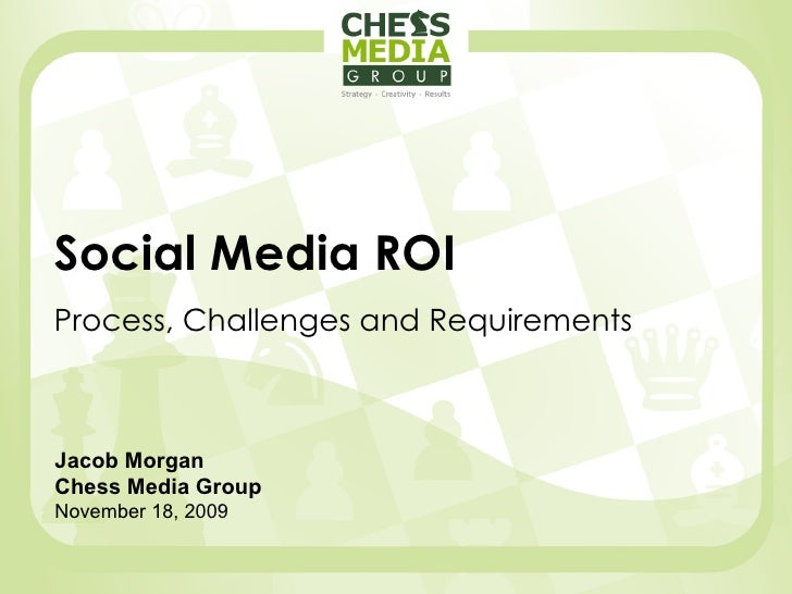 Social Media ROI Process, Challenges and Requirements Jacob Morgan Chess Media Group November 18, 2009