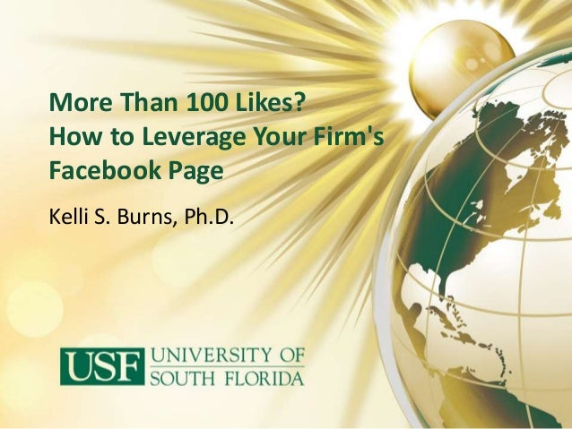More Than 100 Likes? How to Leverage Your Firm's Facebook Page Kelli S. Burns, Ph.D.
