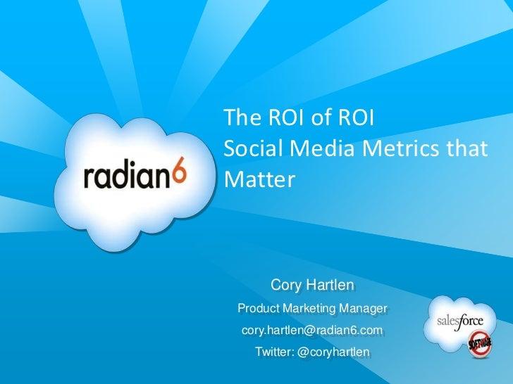 The ROI of ROISocial Media Metrics thatMatter      Cory Hartlen Product Marketing Manager cory.hartlen@radian6.com   Twitt...