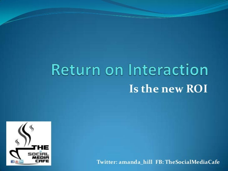 Return on Interaction<br />Is the new ROI<br />                                 Twitter: amanda_hill  FB: TheSocialMediaCa...