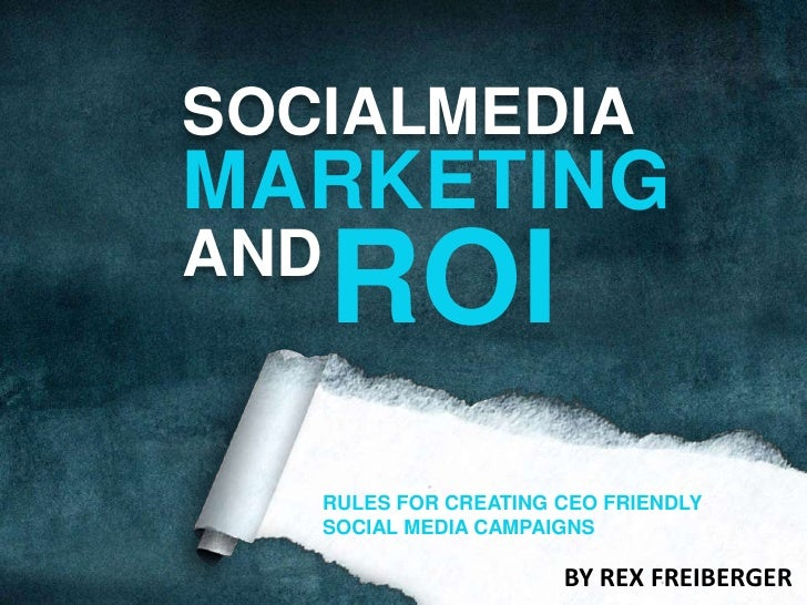 SOCIAL<br />MEDIA<br />MARKETING<br />ROI<br />AND<br />RULES FOR CREATING CEO FRIENDLY SOCIAL MEDIA CAMPAIGNS<br />BY REX...