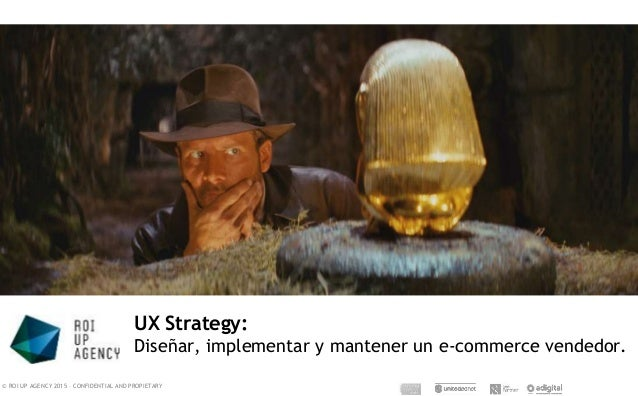© ROI UP AGENCY 2015 – CONFIDENTIAL AND PROPIETARY UX Strategy: Diseñar, implementar y mantener un e-commerce vendedor.