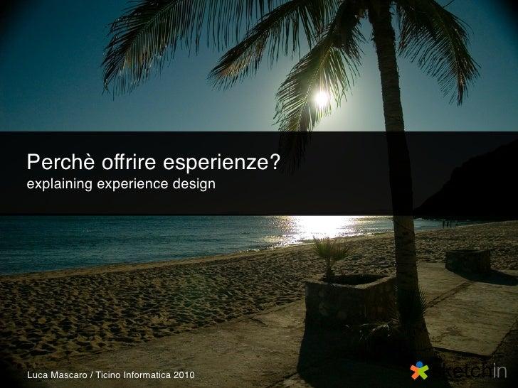 Perchè offrire esperienze? explaining experience design     Luca Mascaro / Ticino Informatica 2010
