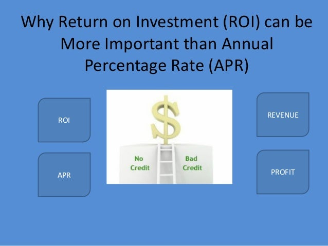 Why Return on Investment (ROI) can be More Important than Annual Percentage Rate (APR) ROI APR REVENUE PROFIT