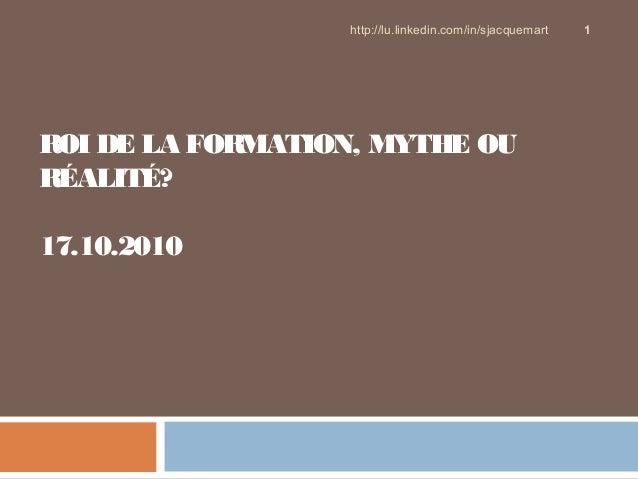 ROI DE LA FORMATION, MYTHE OU RÉALITÉ? 17.10.2010 http://lu.linkedin.com/in/sjacquemart 1
