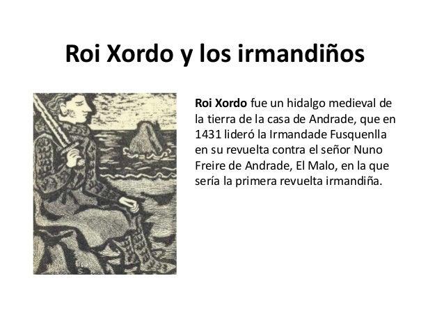 Roi Xordo y los irmandiños           Roi Xordo fue un hidalgo medieval de           la tierra de la casa de Andrade, que e...