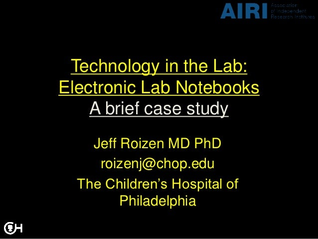 Technology in the Lab:Electronic Lab Notebooks    A brief case study    Jeff Roizen MD PhD     roizenj@chop.edu  The Child...