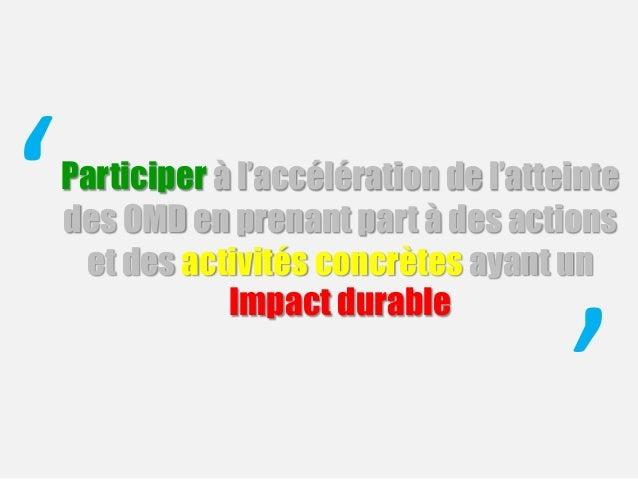 Participer à l'accélération de l'atteinte des OMD en prenant part à des actions et des activités concrètes ayant un Impact...