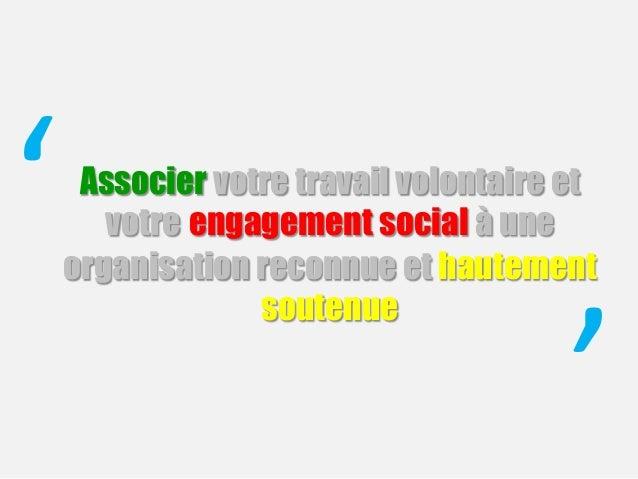 Associer votre travail volontaire et votre engagement social à une organisation reconnue et hautement soutenue ' '