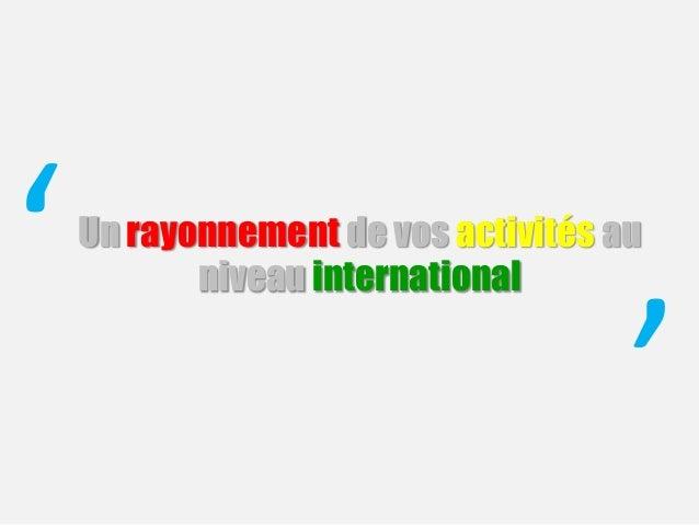 Un rayonnement de vos activités au niveau international' '
