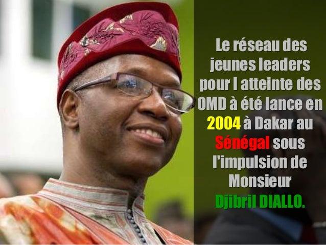 Le réseau des jeunes leaders pour l atteinte des OMD à été lance en 2004 à Dakar au Sénégal sous l'impulsion de Monsieur D...