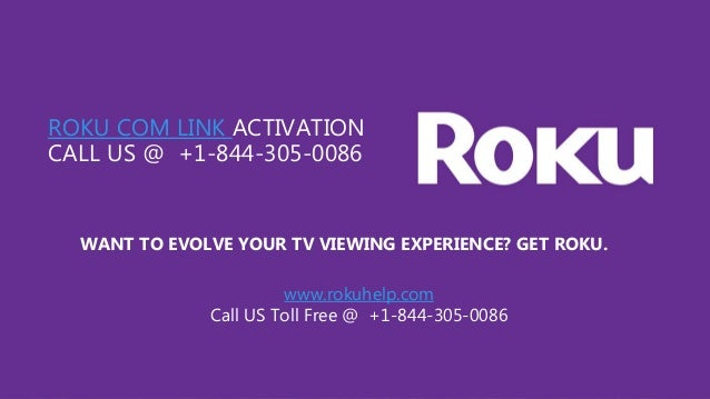 ROKU COM LINK ACTIVATION CALL US @ +1-844-305-0086 WANT TO EVOLVE YOUR TV VIEWING EXPERIENCE? GET ROKU. www.rokuhelp.com C...