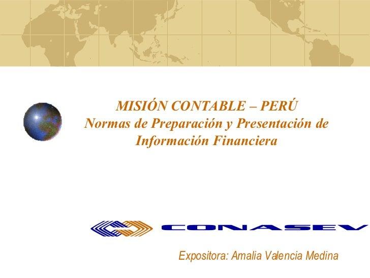 MISIÓN CONTABLE – PERÚ Normas de Preparación y Presentación de Información Financiera Expositora: Amalia Valencia Medina