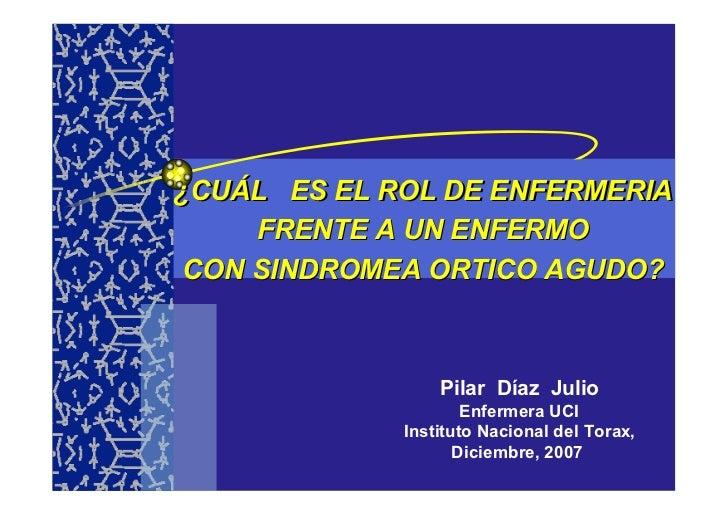 ¿CUÁL ES EL ROL DE ENFERMERIA      FRENTE A UN ENFERMO  CON SINDROMEA ORTICO AGUDO?                     Pilar Díaz Julio  ...