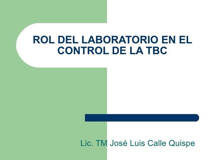 ROL DEL LABORATORIO EN EL CONTROL DE LA TBC Lic. TM José Luis Calle Quispe