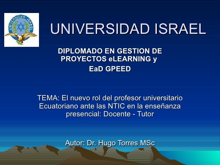UNIVERSIDAD ISRAEL DIPLOMADO EN GESTION DE PROYECTOS eLEARNING y  EaD GPEED TEMA: El nuevo rol del profesor universita...