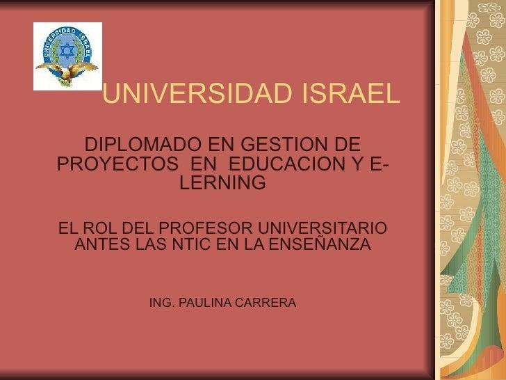 UNIVERSIDAD ISRAEL DIPLOMADO EN GESTION DE PROYECTOS  EN  EDUCACION Y E-LERNING EL ROL DEL PROFESOR UNIVERSITARIO ANTES LA...