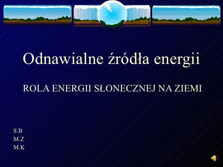 Odnawialne źródła energii ROLA ENERGII SŁONECZNEJ NA ZIEMI S.B M.Z M.K