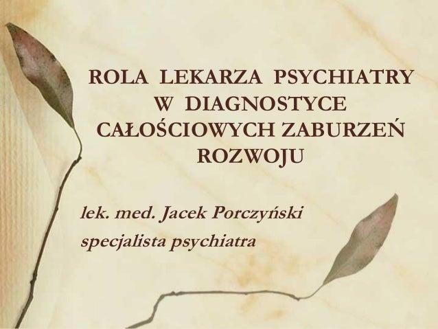 ROLA LEKARZA PSYCHIATRY W DIAGNOSTYCE CAŁOŚCIOWYCH ZABURZEŃ ROZWOJU lek. med. Jacek Porczyński specjalista psychiatra