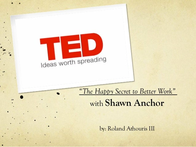 """The Happy Secret to Better Work""   with Shawn       Anchor      by: Roland Athouris III"