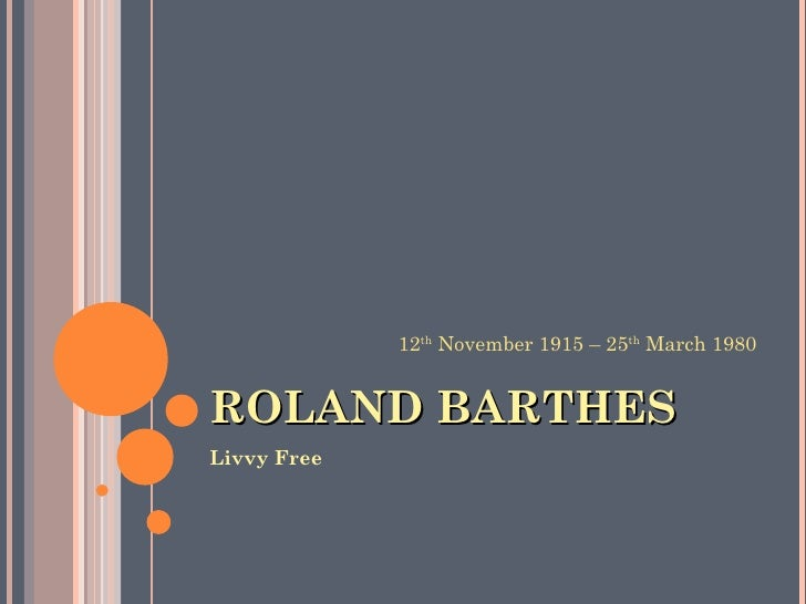 ROLAND BARTHES <ul><li>Livvy Free </li></ul>12 th  November 1915 – 25 th  March 1980