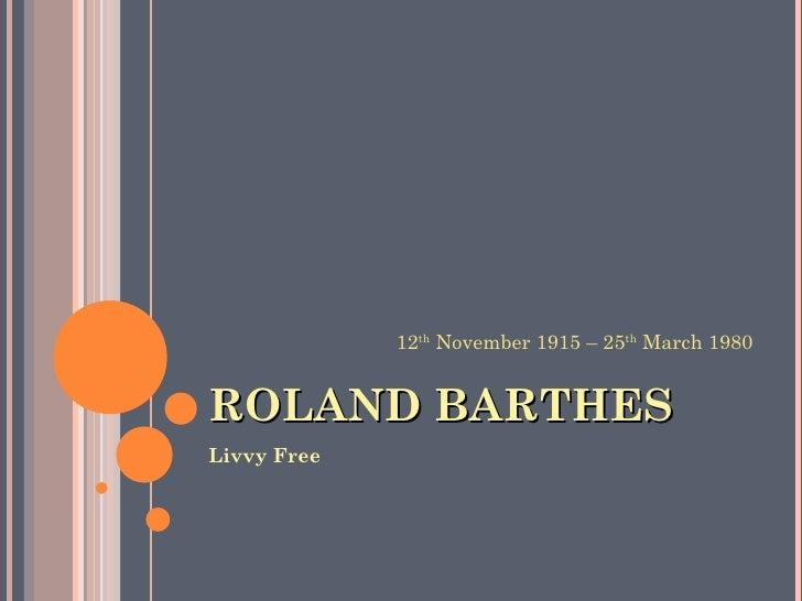 ROLAND BARTHES <ul><li>Livvy Free </li></ul>12 th  November 1915 – 25 th  March 1980