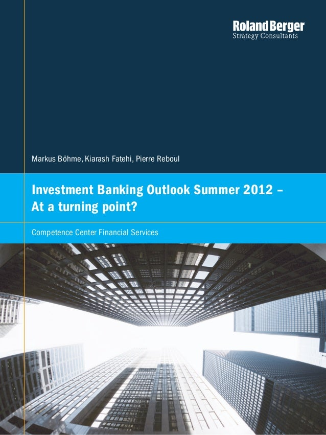 Competence Center Financial Services   1Markus Böhme, Kiarash Fatehi, Pierre ReboulInvestment Banking Outlook Summer 2012 ...