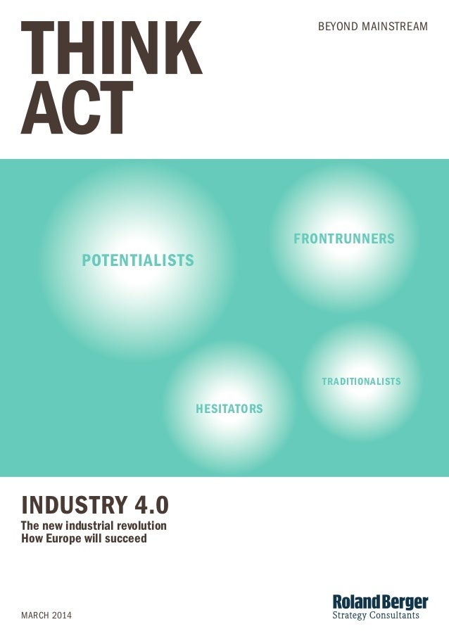 INDUSTRY 4.0  The new industrial revolution  How Europe will succeed  MARCH 2014  BEYOND MAINSTREAM  POTENTIALISTS  FRONTR...