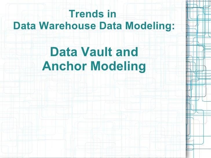Trends inData Warehouse Data Modeling:      Data Vault and     Anchor Modeling