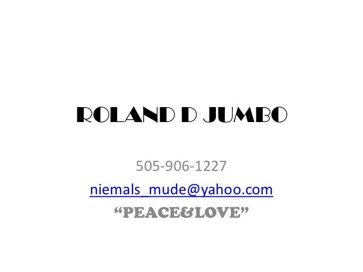 "ROLAND D JUMBO<br />505-906-1227<br />niemals_mude@yahoo.com<br />""PEACE&LOVE""<br />"