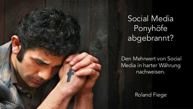 Social Media  Ponyhöfe  abgebrannt?  Den Mehrwert von Social  Media in harter Währung  nachweisen.  Roland Fiege