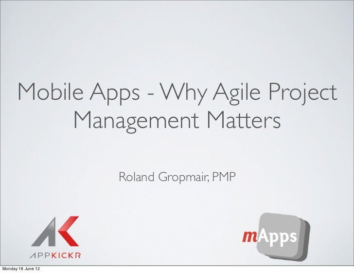Mobile Apps - Why Agile Project           Management Matters                    Roland Gropmair, PMPMonday 18 June 12