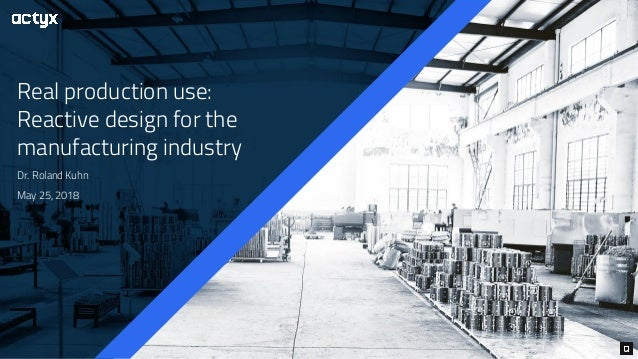 Real production use: Reactive design for the manufacturing industry Dr. Roland Kuhn May 25, 2018
