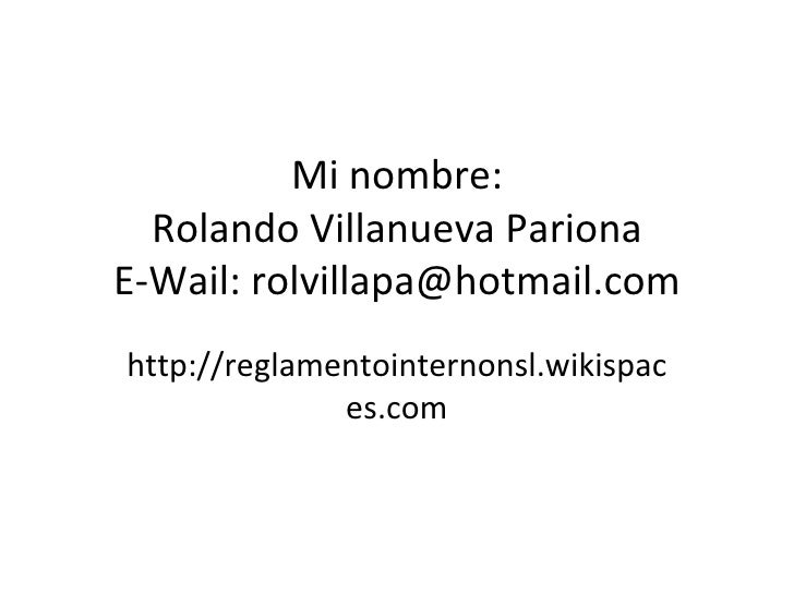 Mi nombre: Rolando Villanueva Pariona E-Wail: rolvillapa@hotmail.com http://reglamentointernonsl.wikispaces.com