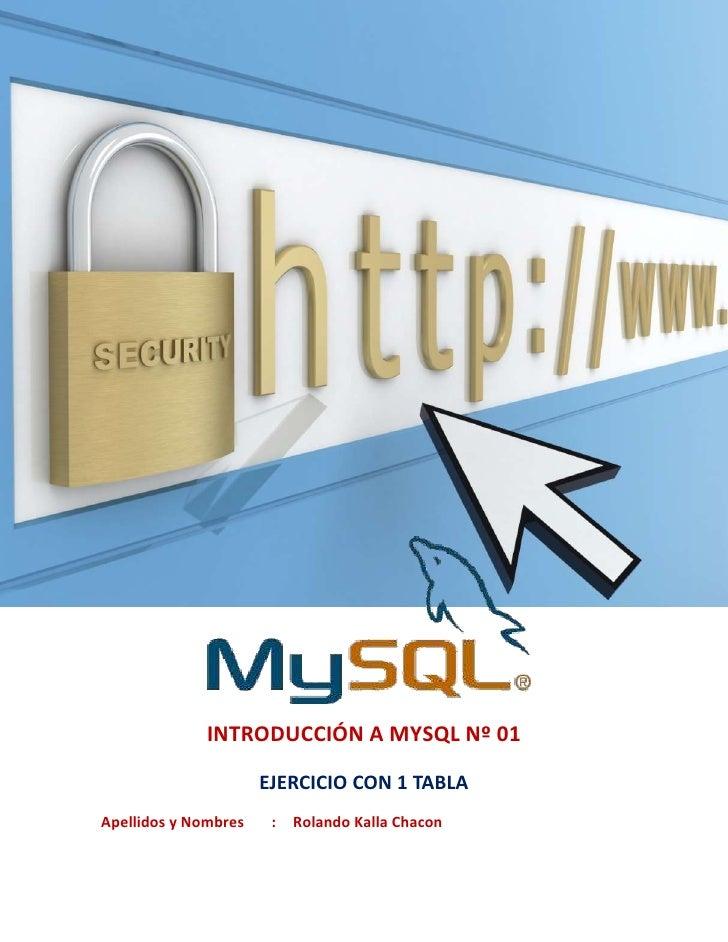 INTRODUCCIÓN A MYSQL Nº 01                      EJERCICIO CON 1 TABLAApellidos y Nombres    :   Rolando Kalla Chacon