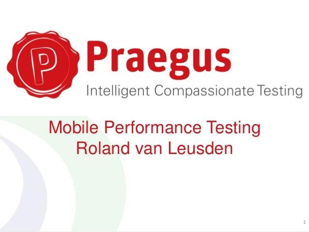Mobile Performance Testing Roland van Leusden 1