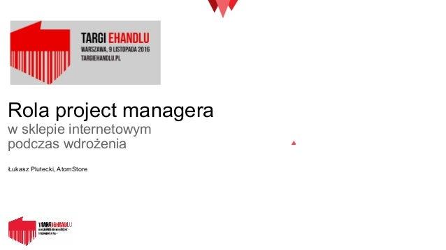 Rola project managera w sklepie internetowym podczas wdrożenia Łukasz Plutecki, AtomStore