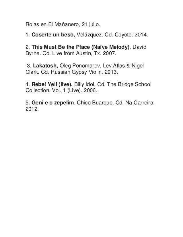 Rolas en El Mañanero, 21 julio. 1. Coserte un beso, Velázquez. Cd. Coyote. 2014. 2. This Must Be the Place (Naïve Melody),...
