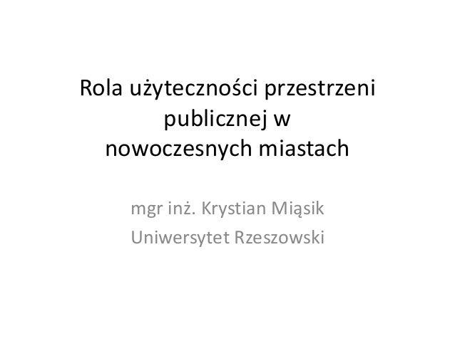 Rola użyteczności przestrzeni publicznej w nowoczesnych miastach mgr inż. Krystian Miąsik Uniwersytet Rzeszowski