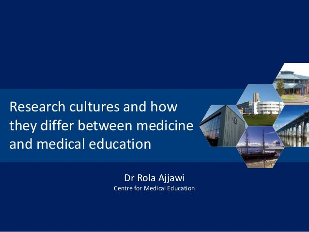 Research cultures and how they differ between medicine and medical education Dr Rola Ajjawi Centre for Medical Education